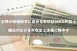 女性が結婚相手に求める年収は500万円以上!?婚活のおける年収至上主義に物申す