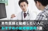 医者と結婚したい女性におすすめの結婚相談所3選|医者の結婚事情とは