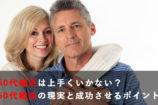 50代婚活はうまくいかない?50代婚活の現実と成功させるポイント